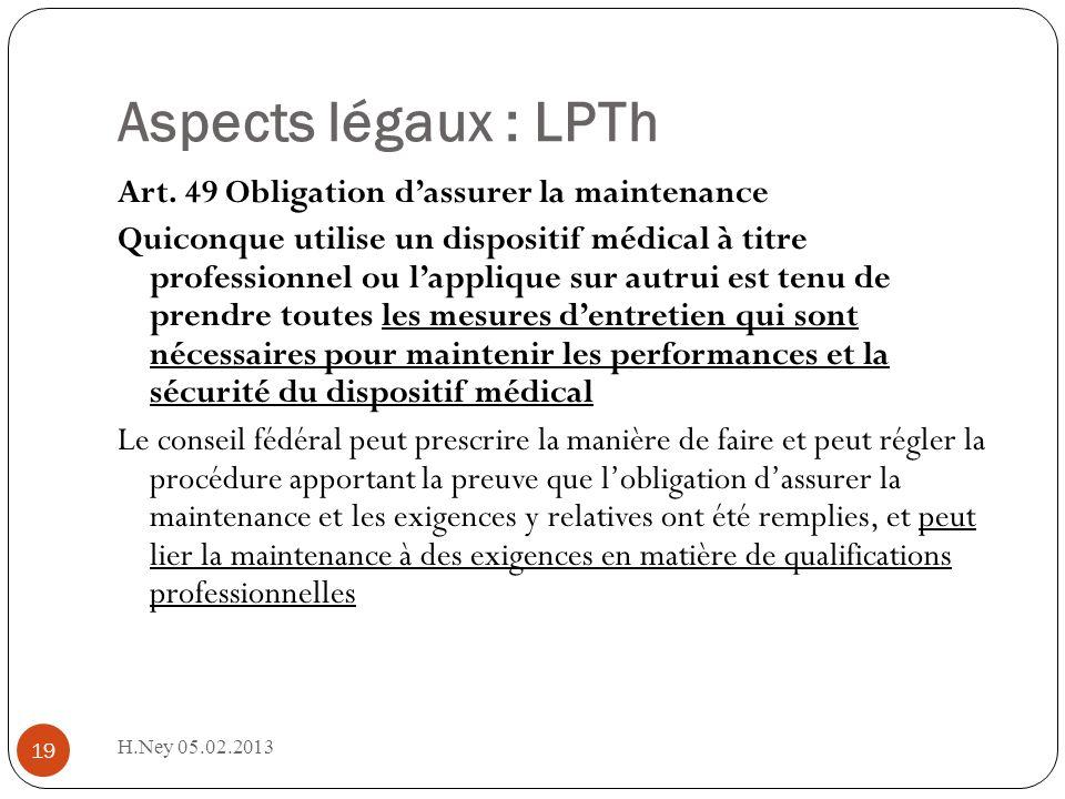 Aspects légaux : LPTh H.Ney 05.02.2013 19 Art. 49 Obligation dassurer la maintenance Quiconque utilise un dispositif médical à titre professionnel ou