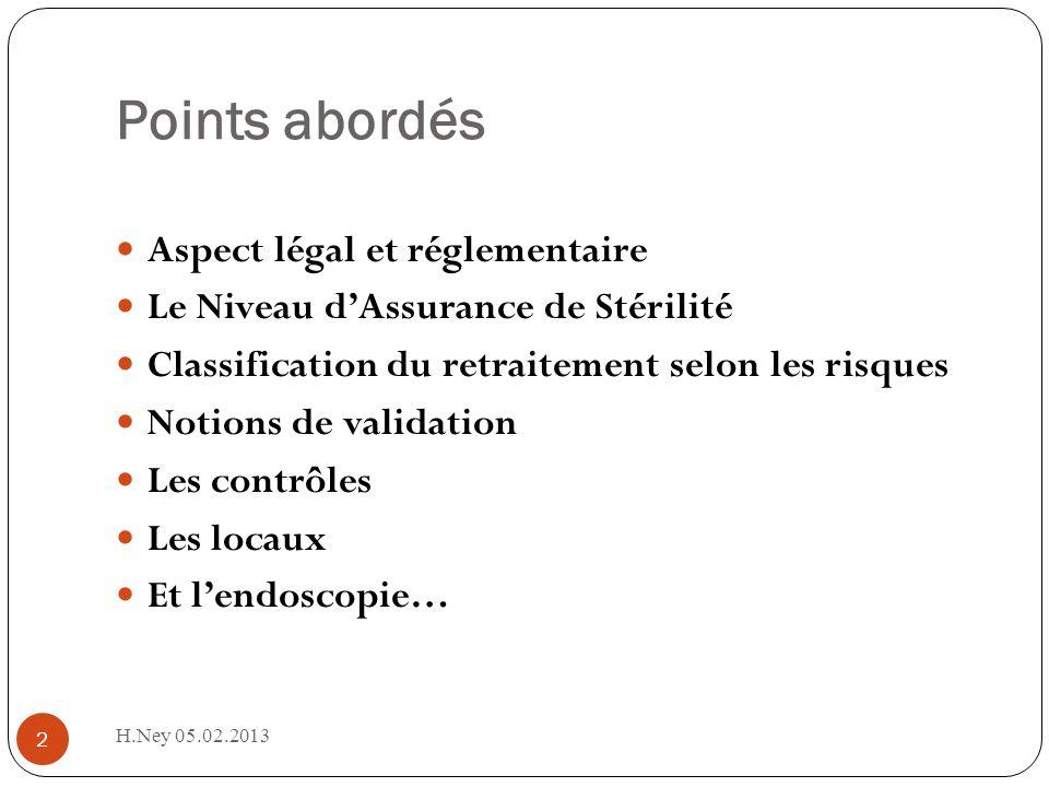 Points abordés H.Ney 05.02.2013 2 Aspect légal et réglementaire Le Niveau dAssurance de Stérilité Classification du retraitement selon les risques Notions de validation Les contrôles Les locaux Et lendoscopie…
