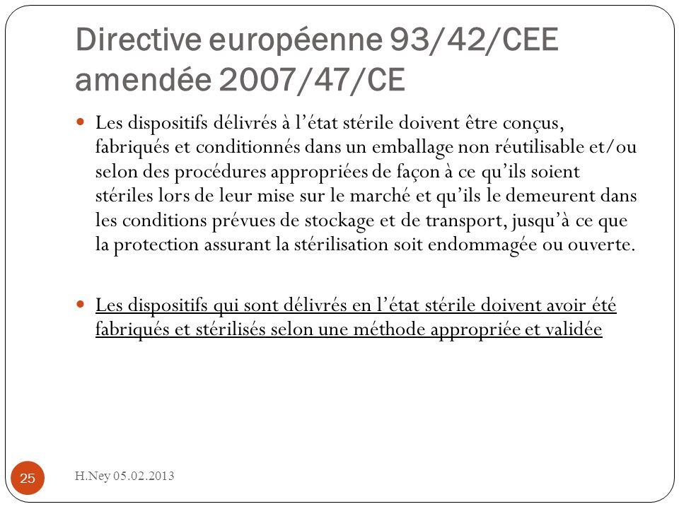 Directive européenne 93/42/CEE amendée 2007/47/CE H.Ney 05.02.2013 25 Les dispositifs délivrés à létat stérile doivent être conçus, fabriqués et conditionnés dans un emballage non réutilisable et/ou selon des procédures appropriées de façon à ce quils soient stériles lors de leur mise sur le marché et quils le demeurent dans les conditions prévues de stockage et de transport, jusquà ce que la protection assurant la stérilisation soit endommagée ou ouverte.