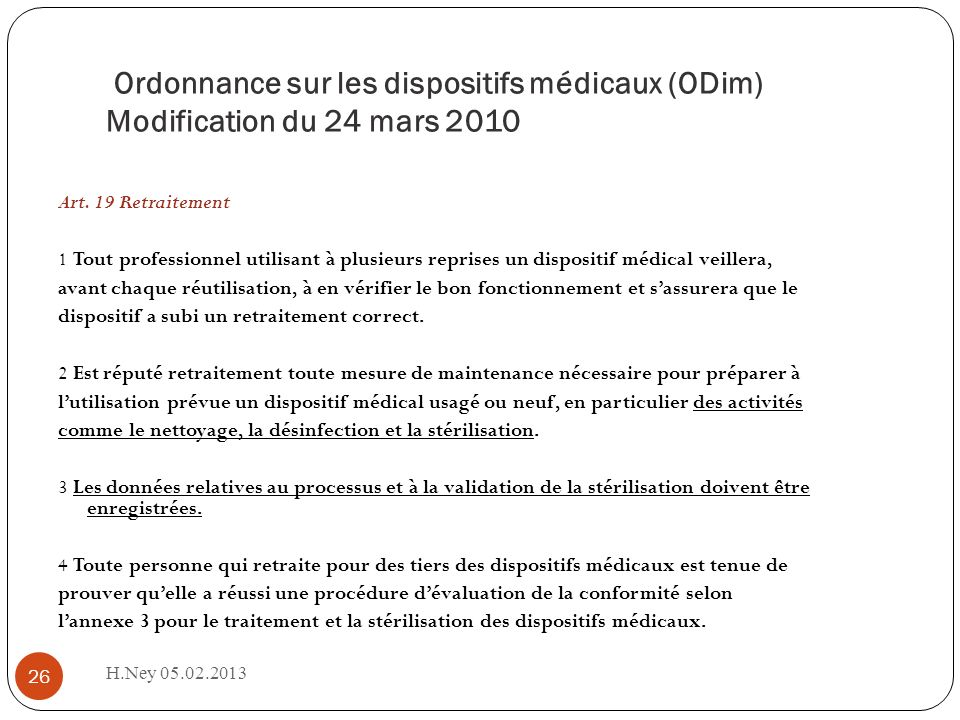 Ordonnance sur les dispositifs médicaux (ODim) Modification du 24 mars 2010 H.Ney 05.02.2013 26 Art. 19 Retraitement 1 Tout professionnel utilisant à