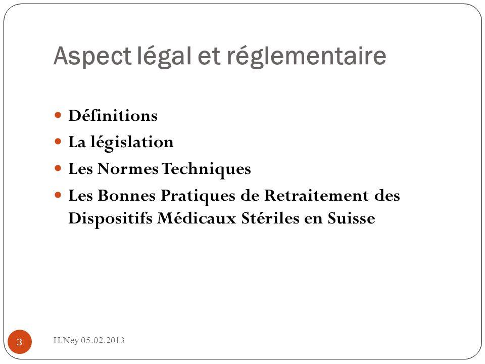 Aspect légal et réglementaire H.Ney 05.02.2013 3 Définitions La législation Les Normes Techniques Les Bonnes Pratiques de Retraitement des Dispositifs Médicaux Stériles en Suisse