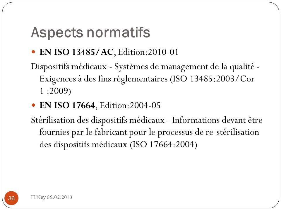 Aspects normatifs H.Ney 05.02.2013 36 EN ISO 13485/AC, Edition:2010-01 Dispositifs médicaux - Systèmes de management de la qualité - Exigences à des fins réglementaires (ISO 13485:2003/Cor 1 :2009) EN ISO 17664, Edition:2004-05 Stérilisation des dispositifs médicaux - Informations devant être fournies par le fabricant pour le processus de re-stérilisation des dispositifs médicaux (ISO 17664:2004)