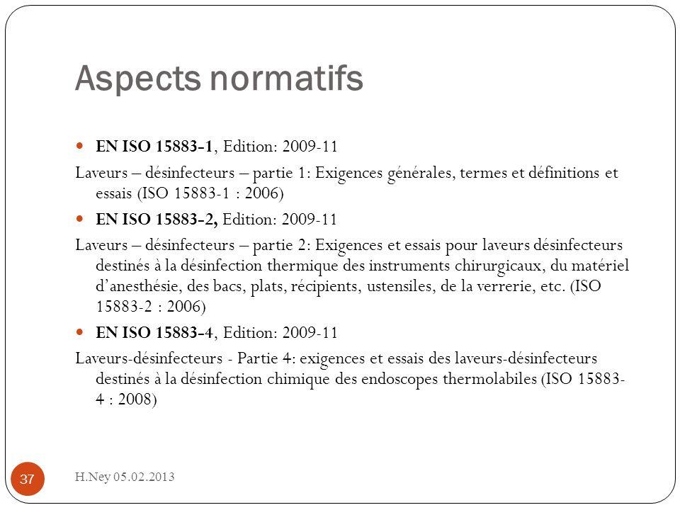 Aspects normatifs H.Ney 05.02.2013 37 EN ISO 15883-1, Edition: 2009-11 Laveurs – désinfecteurs – partie 1: Exigences générales, termes et définitions et essais (ISO 15883-1 : 2006) EN ISO 15883-2, Edition: 2009-11 Laveurs – désinfecteurs – partie 2: Exigences et essais pour laveurs désinfecteurs destinés à la désinfection thermique des instruments chirurgicaux, du matériel danesthésie, des bacs, plats, récipients, ustensiles, de la verrerie, etc.