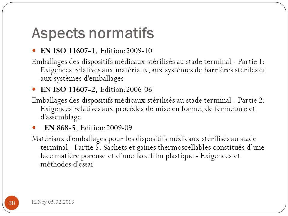Aspects normatifs H.Ney 05.02.2013 38 EN ISO 11607-1, Edition:2009-10 Emballages des dispositifs médicaux stérilisés au stade terminal - Partie 1: Exigences relatives aux matériaux, aux systèmes de barrières stériles et aux systèmes d emballages EN ISO 11607-2, Edition:2006-06 Emballages des dispositifs médicaux stérilisés au stade terminal - Partie 2: Exigences relatives aux procédés de mise en forme, de fermeture et d assemblage EN 868-5, Edition:2009-09 Matériaux d emballages pour les dispositifs médicaux stérilisés au stade terminal - Partie 5: Sachets et gaines thermoscellables constitués dune face matière poreuse et dune face film plastique - Exigences et méthodes d essai