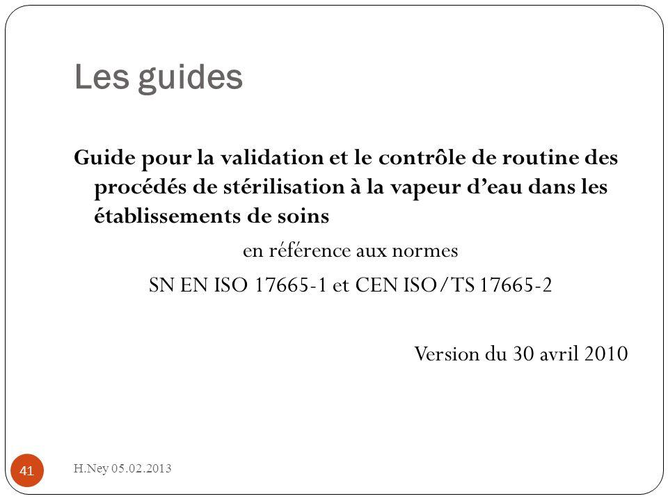 Les guides 41 Guide pour la validation et le contrôle de routine des procédés de stérilisation à la vapeur deau dans les établissements de soins en référence aux normes SN EN ISO 17665-1 et CEN ISO/TS 17665-2 Version du 30 avril 2010 H.Ney 05.02.2013