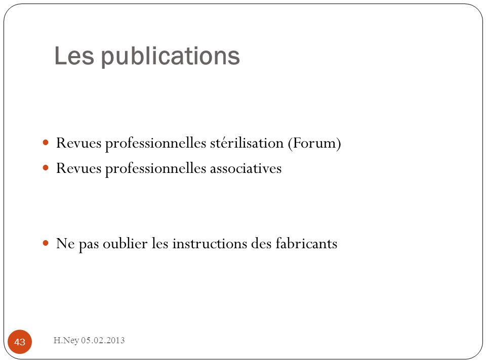 Les publications 43 Revues professionnelles stérilisation (Forum) Revues professionnelles associatives Ne pas oublier les instructions des fabricants H.Ney 05.02.2013