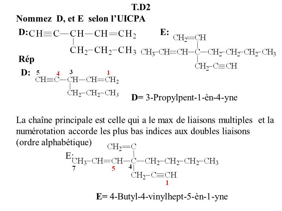 T.D2 Nommez D, et E selon lUICPA D: E: Rép D: D= 3-Propylpent-1-èn-4-yne La chaîne principale est celle qui a le max de liaisons multiples et la numér