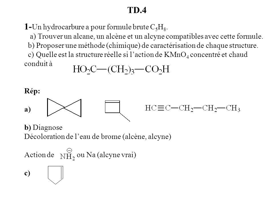 TD.4 1- Un hydrocarbure a pour formule brute C 5 H 8. a) Trouver un alcane, un alcène et un alcyne compatibles avec cette formule. b) Proposer une mét
