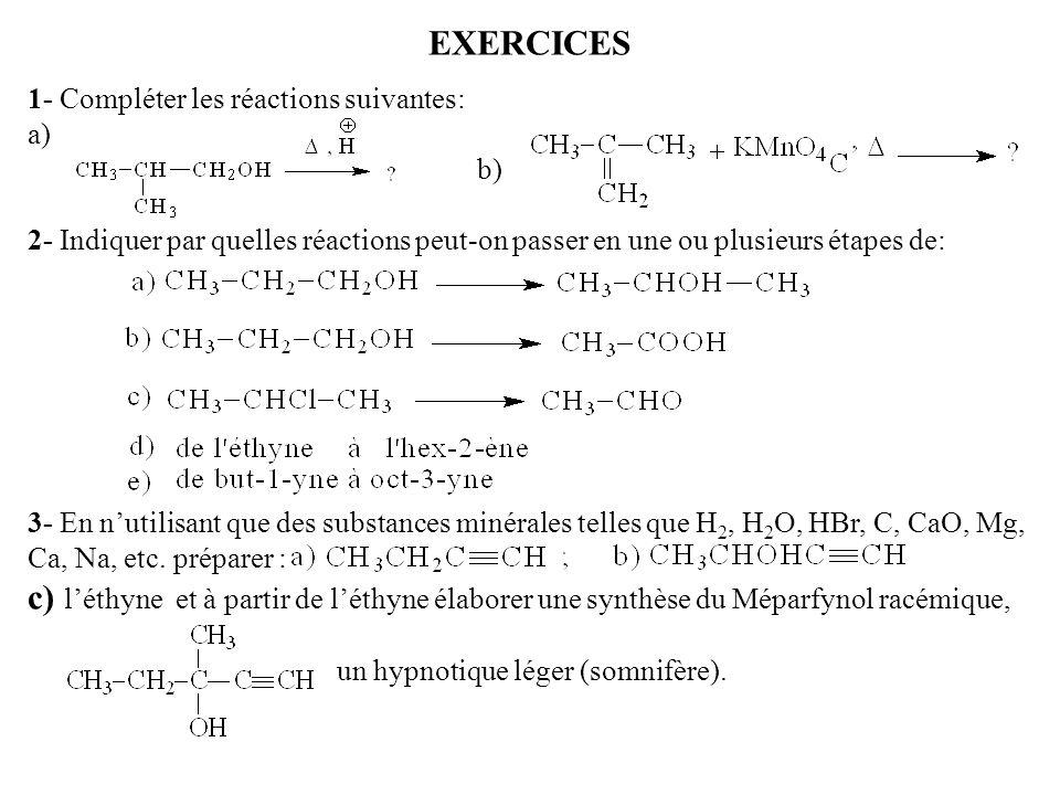 EXERCICES 1- Compléter les réactions suivantes: a) b) 2- Indiquer par quelles réactions peut-on passer en une ou plusieurs étapes de: 3- En nutilisant