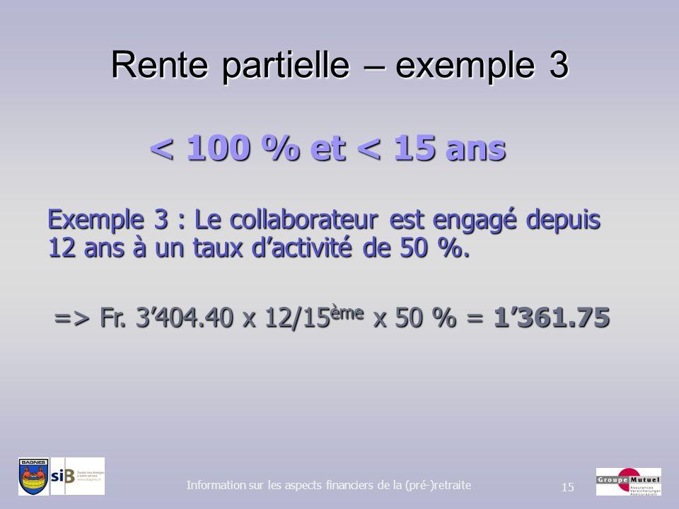Rente partielle – exemple 3 Information sur les aspects financiers de la (pré-)retraite 15 Exemple 3 : Le collaborateur est engagé depuis 12 ans à un