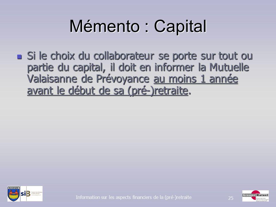 Mémento : Capital Si le choix du collaborateur se porte sur tout ou partie du capital, il doit en informer la Mutuelle Valaisanne de Prévoyance au moi