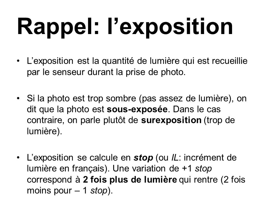 Rappel: lexposition Lexposition est la quantité de lumière qui est recueillie par le senseur durant la prise de photo. Si la photo est trop sombre (pa