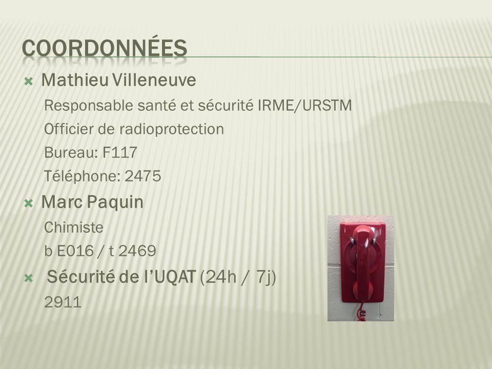 Mathieu Villeneuve Responsable santé et sécurité IRME/URSTM Officier de radioprotection Bureau: F117 Téléphone: 2475 Marc Paquin Chimiste b E016 / t 2469 Sécurité de lUQAT (24h / 7j) 2911