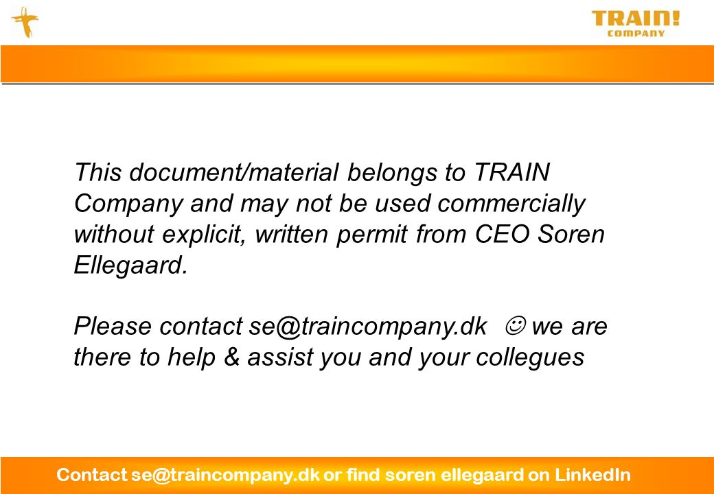 Contact se@traincompany.dk or find soren ellegaard on LinkedIn This document/material belongs to TRAIN Company and may not be used commercially without explicit, written permit from CEO Soren Ellegaard.