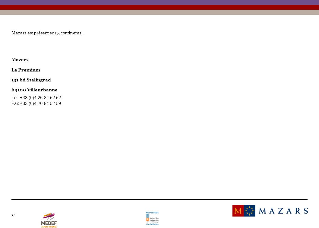 30 Mazars est présent sur 5 continents. Mazars Le Premium 131 bd Stalingrad 69100 Villeurbanne Tél. +33 (0)4 26 84 52 52 Fax +33 (0)4 26 84 52 59