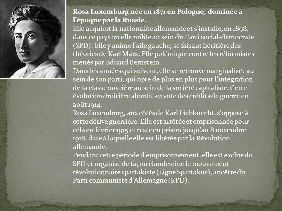 Rosa Luxemburg née en 1871 en Pologne, dominée à lépoque par la Russie. Elle acquiert la nationalité allemande et s'installe, en 1898, dans ce pays où