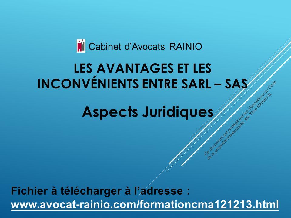LES AVANTAGES ET LES INCONVÉNIENTS ENTRE SARL – SAS Aspects Juridiques Cabinet dAvocats RAINIO Ce document est protégé par les dispositions du Code de