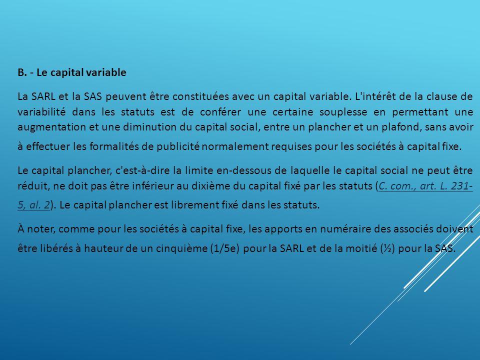 B. - Le capital variable La SARL et la SAS peuvent être constituées avec un capital variable. L'intérêt de la clause de variabilité dans les statuts e