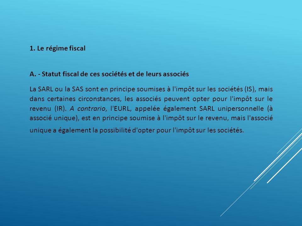1. Le régime fiscal A. - Statut fiscal de ces sociétés et de leurs associés La SARL ou la SAS sont en principe soumises à l'impôt sur les sociétés (IS