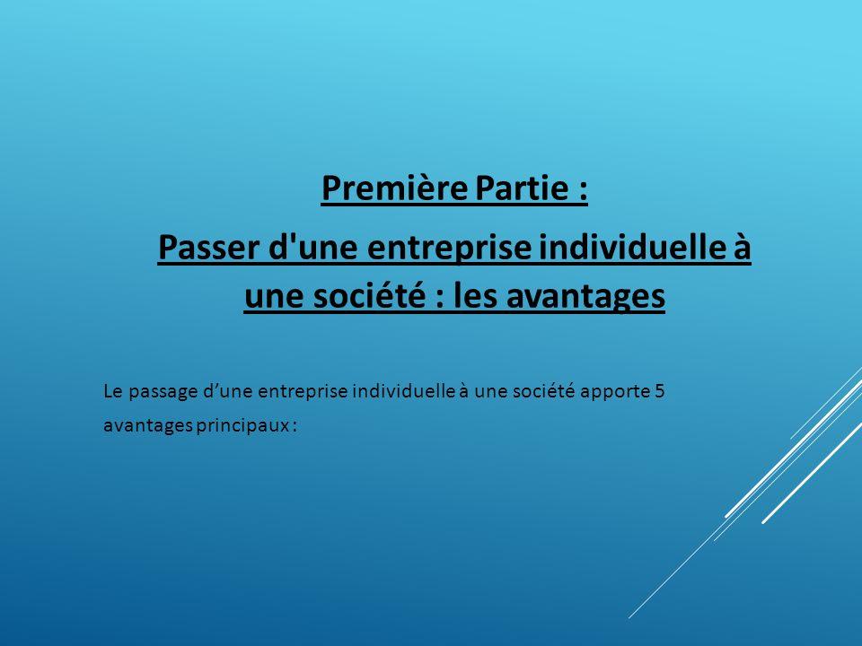 Première Partie : Passer d'une entreprise individuelle à une société : les avantages Le passage dune entreprise individuelle à une société apporte 5 a