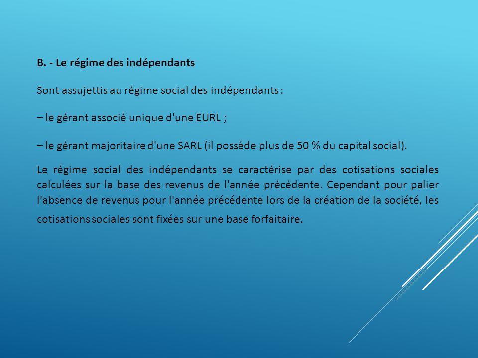 B. - Le régime des indépendants Sont assujettis au régime social des indépendants : – le gérant associé unique d'une EURL ; – le gérant majoritaire d'
