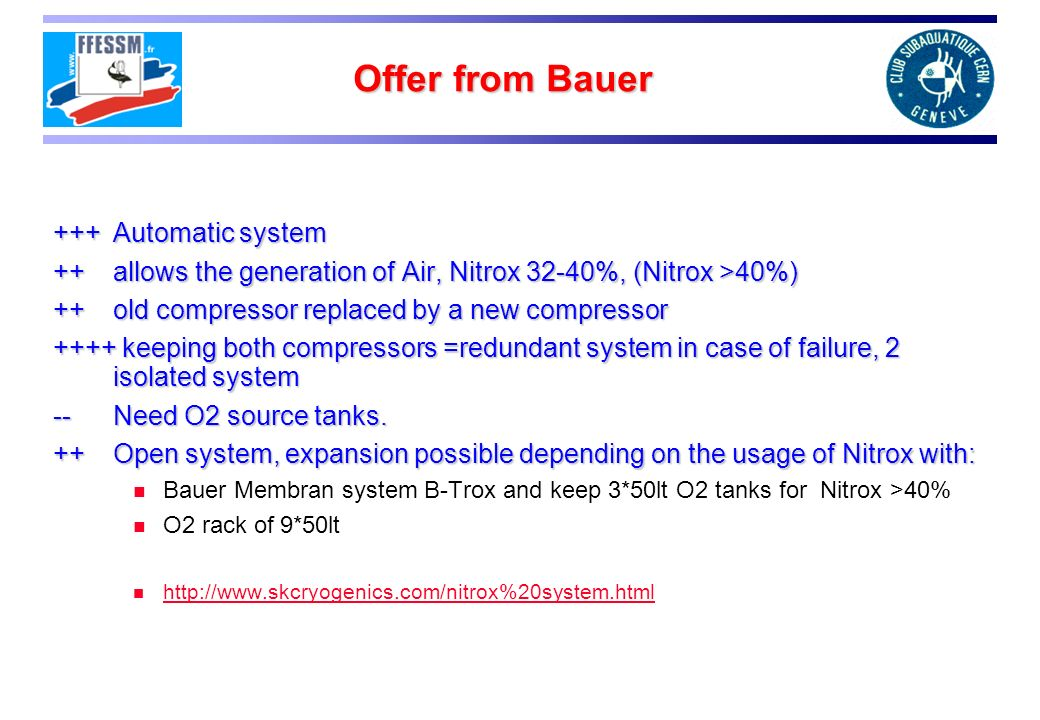Offer from Bauer +++ Automatic system ++ allows the generation of Air, Nitrox 32-40%, (Nitrox >40%) ++old compressor replaced by a new compressor ++++ keeping both compressors =redundant system in case of failure, 2 isolated system -- Need O2 source tanks.