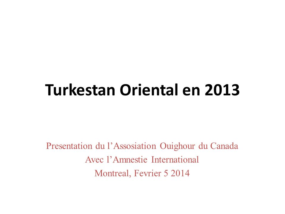 Turkestan Oriental en 2013 Presentation du lAssosiation Ouighour du Canada Avec lAmnestie International Montreal, Fevrier 5 2014