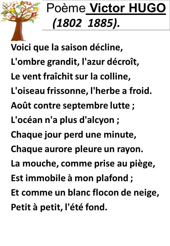 Poème Victor HUGO (1802 1885). Voici que la saison décline, L'ombre grandit, l'azur décroît, Le vent fraîchit sur la colline, L'oiseau frissonne, l'he
