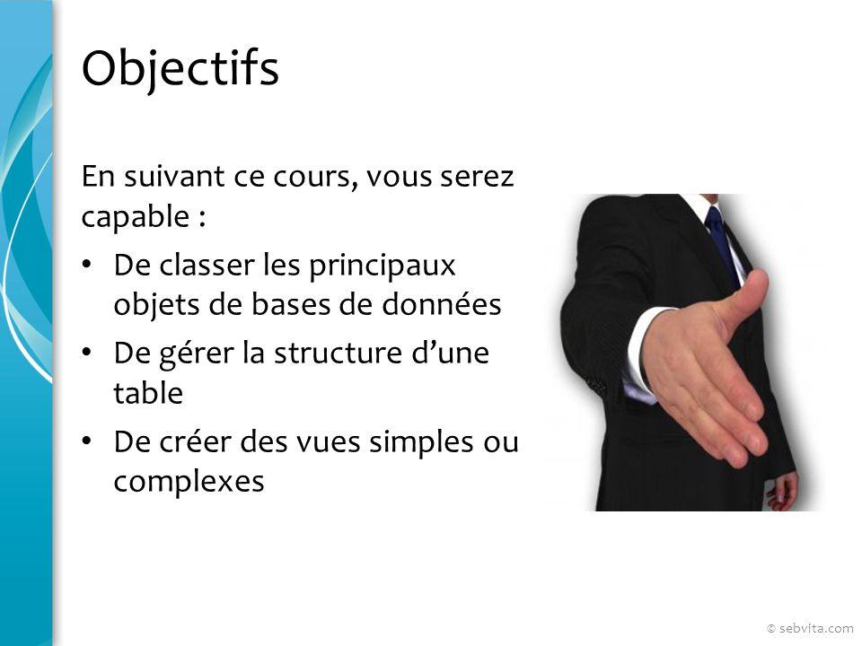 Objectifs En suivant ce cours, vous serez capable : De classer les principaux objets de bases de données De gérer la structure dune table De créer des vues simples ou complexes © sebvita.com