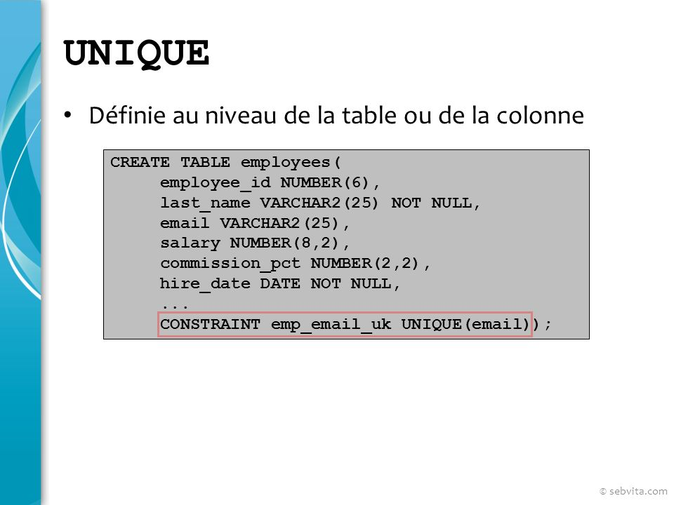 UNIQUE Définie au niveau de la table ou de la colonne CREATE TABLE employees( employee_id NUMBER(6), last_name VARCHAR2(25) NOT NULL, email VARCHAR2(25), salary NUMBER(8,2), commission_pct NUMBER(2,2), hire_date DATE NOT NULL,...