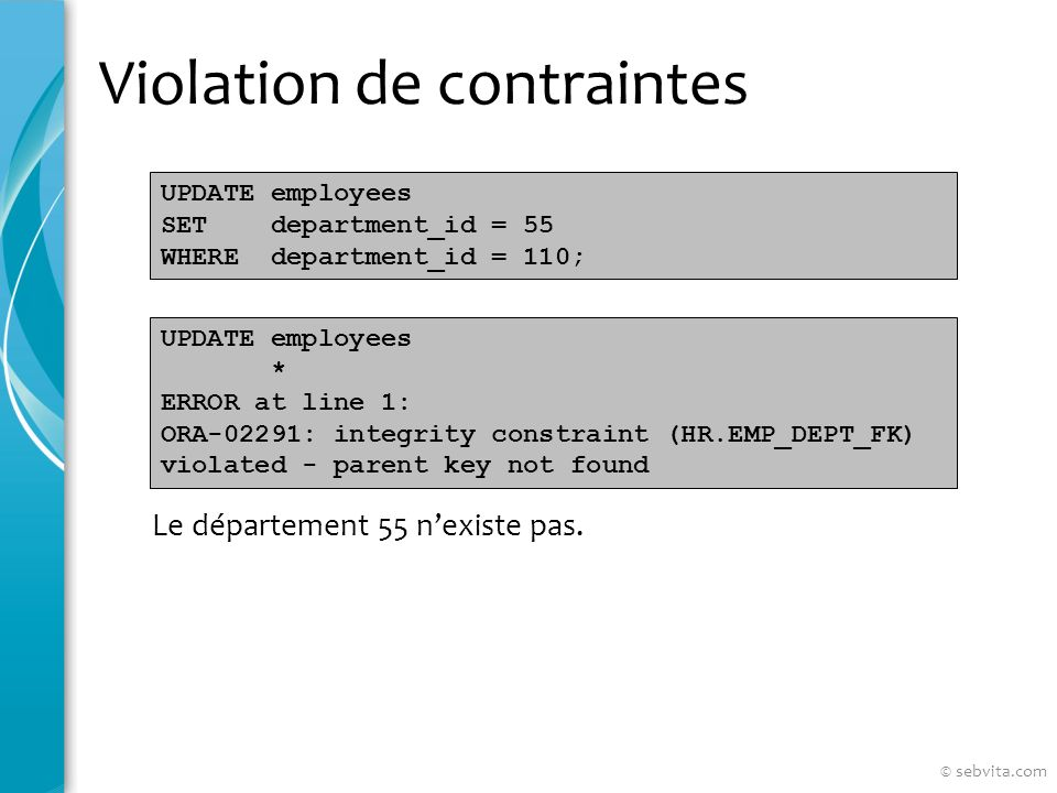 Violation de contraintes UPDATE employees SET department_id = 55 WHERE department_id = 110; Le département 55 nexiste pas.