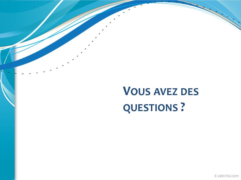 V OUS AVEZ DES QUESTIONS