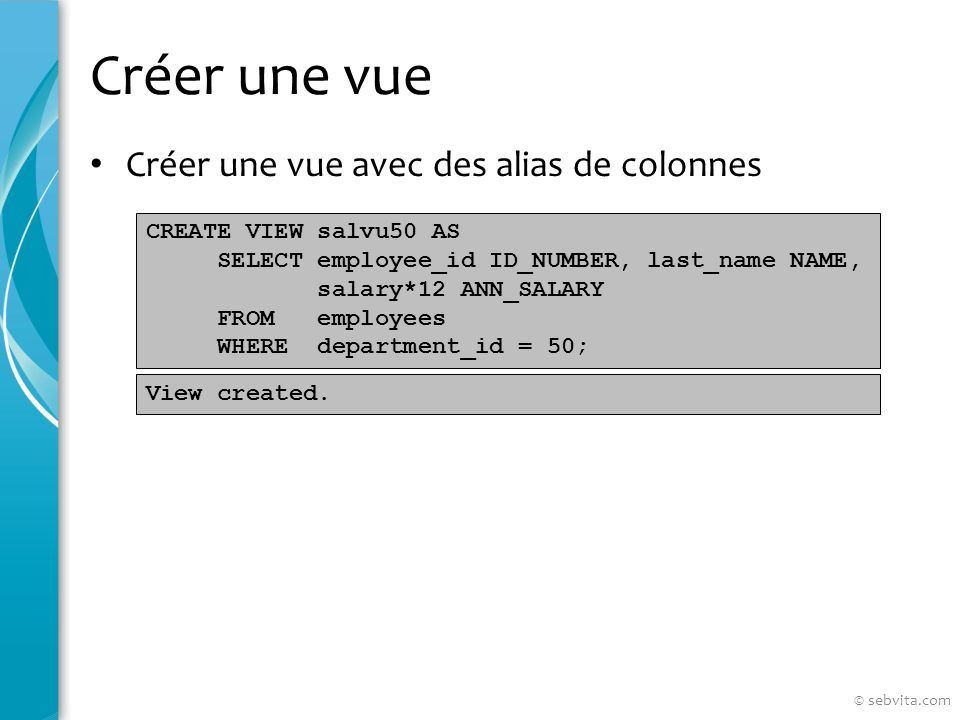 Créer une vue Créer une vue avec des alias de colonnes CREATE VIEW salvu50 AS SELECT employee_id ID_NUMBER, last_name NAME, salary*12 ANN_SALARY FROM employees WHERE department_id = 50; View created.