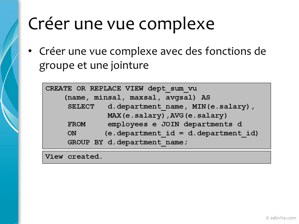 Créer une vue complexe Créer une vue complexe avec des fonctions de groupe et une jointure CREATE OR REPLACE VIEW dept_sum_vu (name, minsal, maxsal, avgsal) AS SELECT d.department_name, MIN(e.salary), MAX(e.salary),AVG(e.salary) FROM employees e JOIN departments d ON (e.department_id = d.department_id) GROUP BY d.department_name; View created.