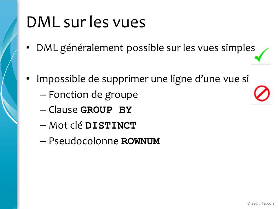 DML sur les vues DML généralement possible sur les vues simples Impossible de supprimer une ligne dune vue si – Fonction de groupe – Clause GROUP BY – Mot clé DISTINCT – Pseudocolonne ROWNUM © sebvita.com