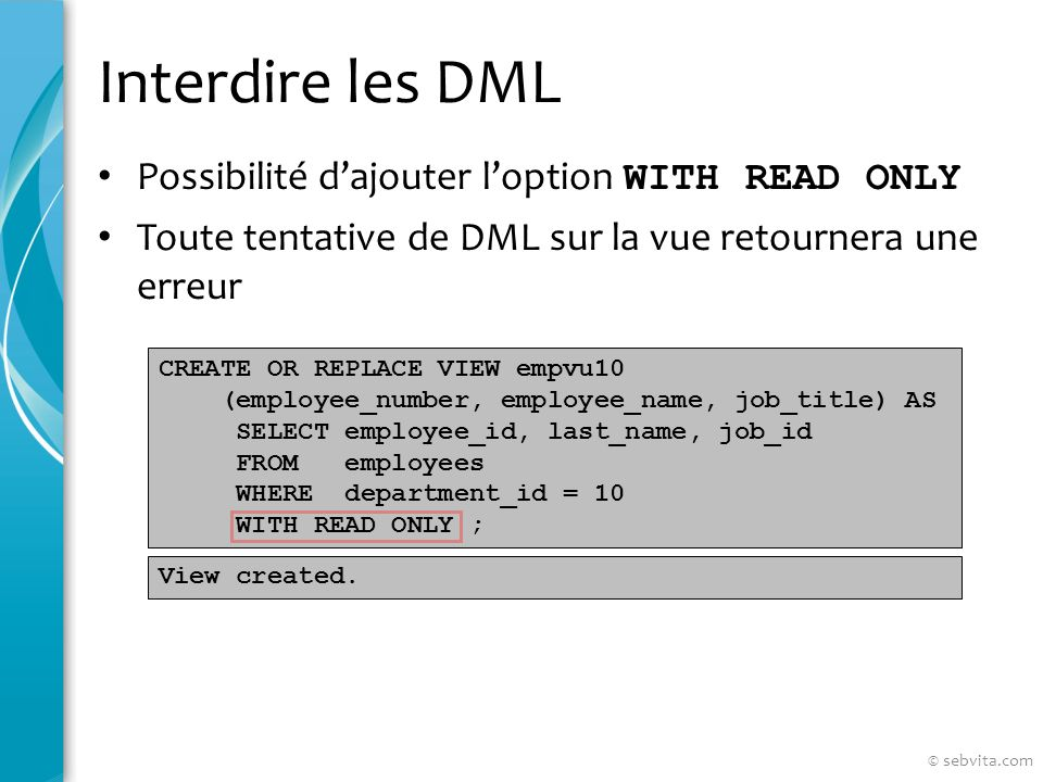 Interdire les DML Possibilité dajouter loption WITH READ ONLY Toute tentative de DML sur la vue retournera une erreur CREATE OR REPLACE VIEW empvu10 (employee_number, employee_name, job_title) AS SELECT employee_id, last_name, job_id FROM employees WHERE department_id = 10 WITH READ ONLY ; View created.