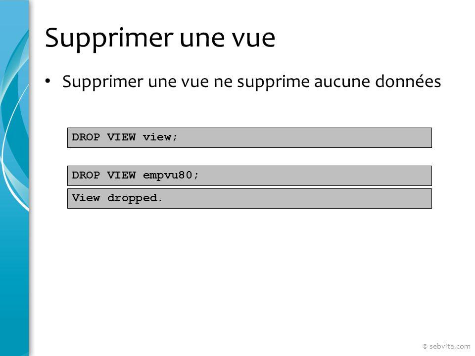 Supprimer une vue Supprimer une vue ne supprime aucune données DROP VIEW view; DROP VIEW empvu80; View dropped.
