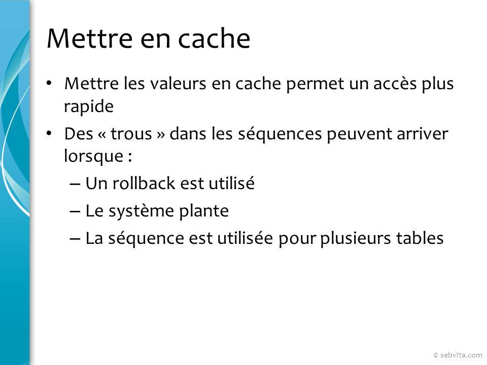 Mettre en cache Mettre les valeurs en cache permet un accès plus rapide Des « trous » dans les séquences peuvent arriver lorsque : – Un rollback est utilisé – Le système plante – La séquence est utilisée pour plusieurs tables © sebvita.com