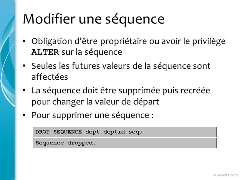 Modifier une séquence Obligation dêtre propriétaire ou avoir le privilège ALTER sur la séquence Seules les futures valeurs de la séquence sont affectées La séquence doit être supprimée puis recréée pour changer la valeur de départ Pour supprimer une séquence : DROP SEQUENCE dept_deptid_seq; Sequence dropped.