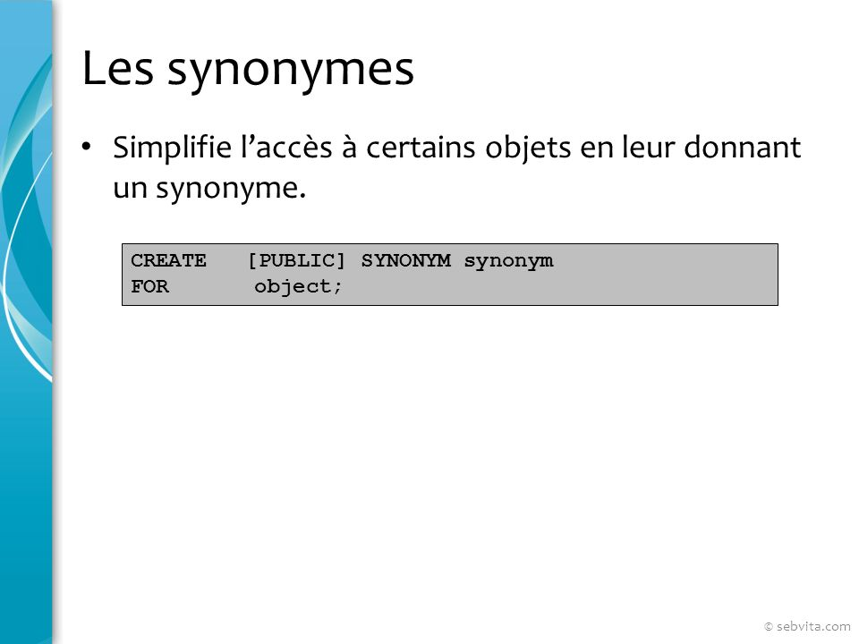 Les synonymes Simplifie laccès à certains objets en leur donnant un synonyme. CREATE [PUBLIC] SYNONYM synonym FOR object; © sebvita.com