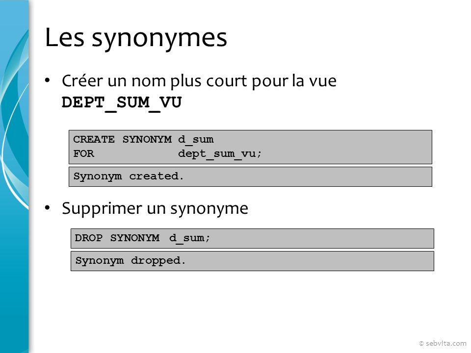 Les synonymes Créer un nom plus court pour la vue DEPT_SUM_VU Supprimer un synonyme CREATE SYNONYM d_sum FOR dept_sum_vu; DROP SYNONYM d_sum; Synonym created.