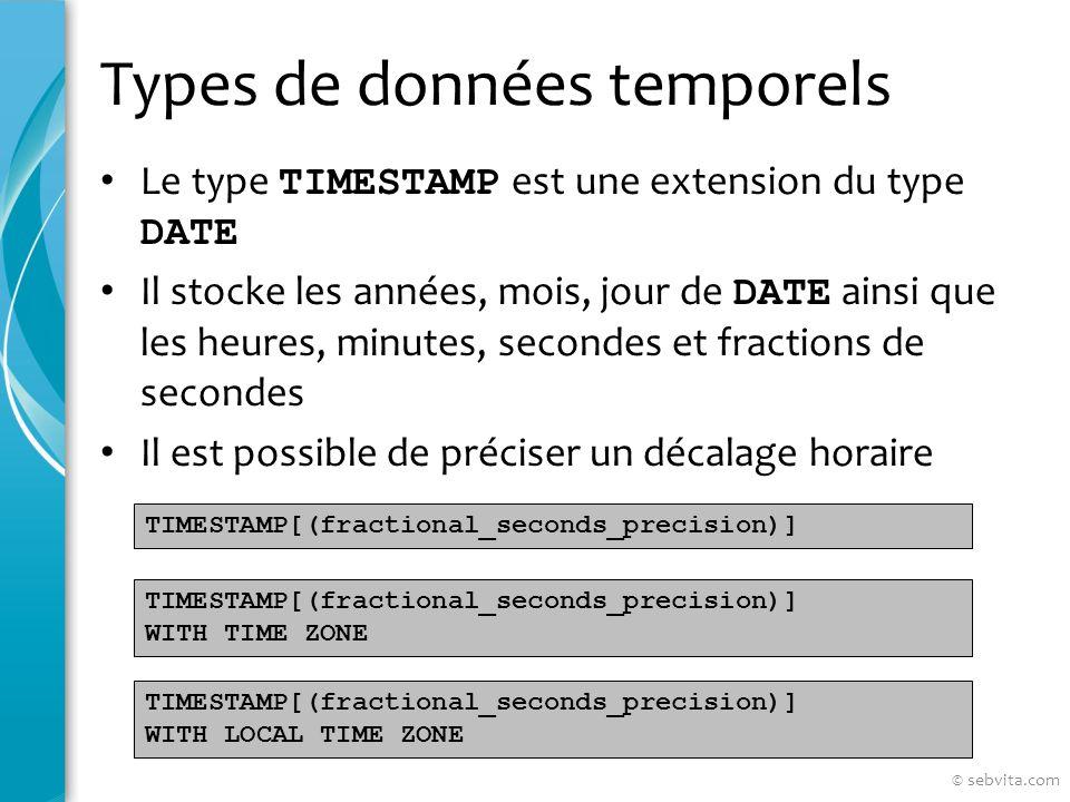 Types de données temporels Le type TIMESTAMP est une extension du type DATE Il stocke les années, mois, jour de DATE ainsi que les heures, minutes, secondes et fractions de secondes Il est possible de préciser un décalage horaire TIMESTAMP[(fractional_seconds_precision)] WITH TIME ZONE TIMESTAMP[(fractional_seconds_precision)] WITH LOCAL TIME ZONE © sebvita.com