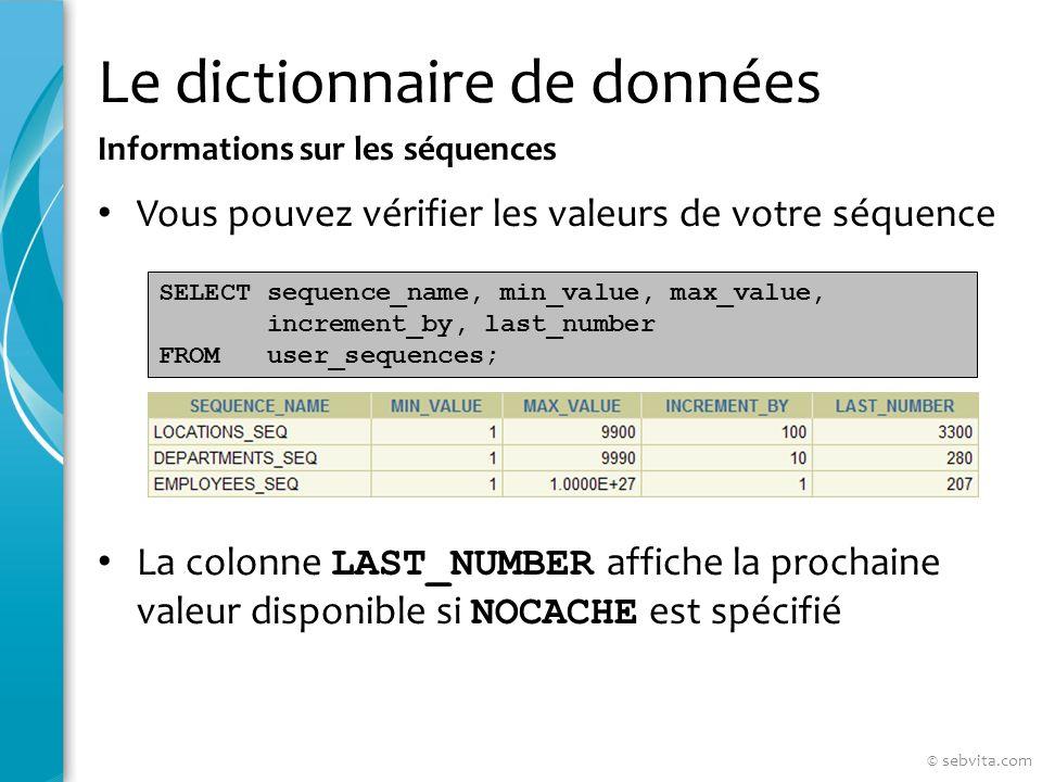 Le dictionnaire de données Vous pouvez vérifier les valeurs de votre séquence La colonne LAST_NUMBER affiche la prochaine valeur disponible si NOCACHE est spécifié Informations sur les séquences SELECT sequence_name, min_value, max_value, increment_by, last_number FROM user_sequences; © sebvita.com