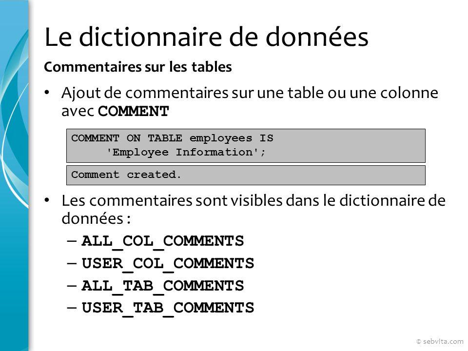 Le dictionnaire de données Ajout de commentaires sur une table ou une colonne avec COMMENT Les commentaires sont visibles dans le dictionnaire de données : – ALL_COL_COMMENTS – USER_COL_COMMENTS – ALL_TAB_COMMENTS – USER_TAB_COMMENTS Commentaires sur les tables COMMENT ON TABLE employees IS Employee Information ; Comment created.