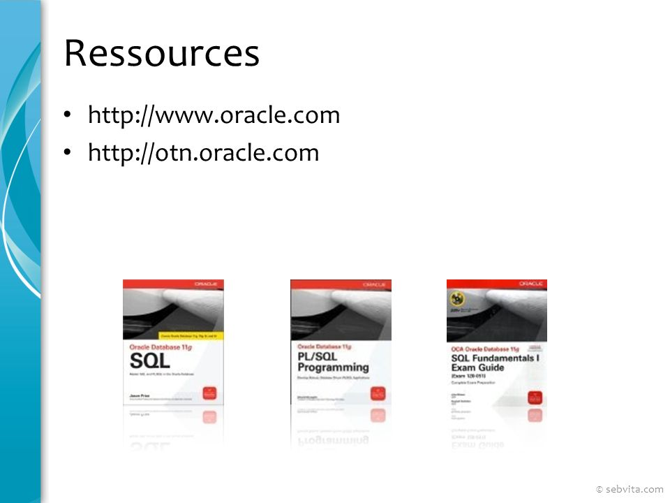 Ressources http://www.oracle.com http://otn.oracle.com © sebvita.com