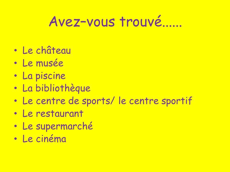 Avez–vous trouvé...... Le château Le musée La piscine La bibliothèque Le centre de sports/ le centre sportif Le restaurant Le supermarché Le cinéma