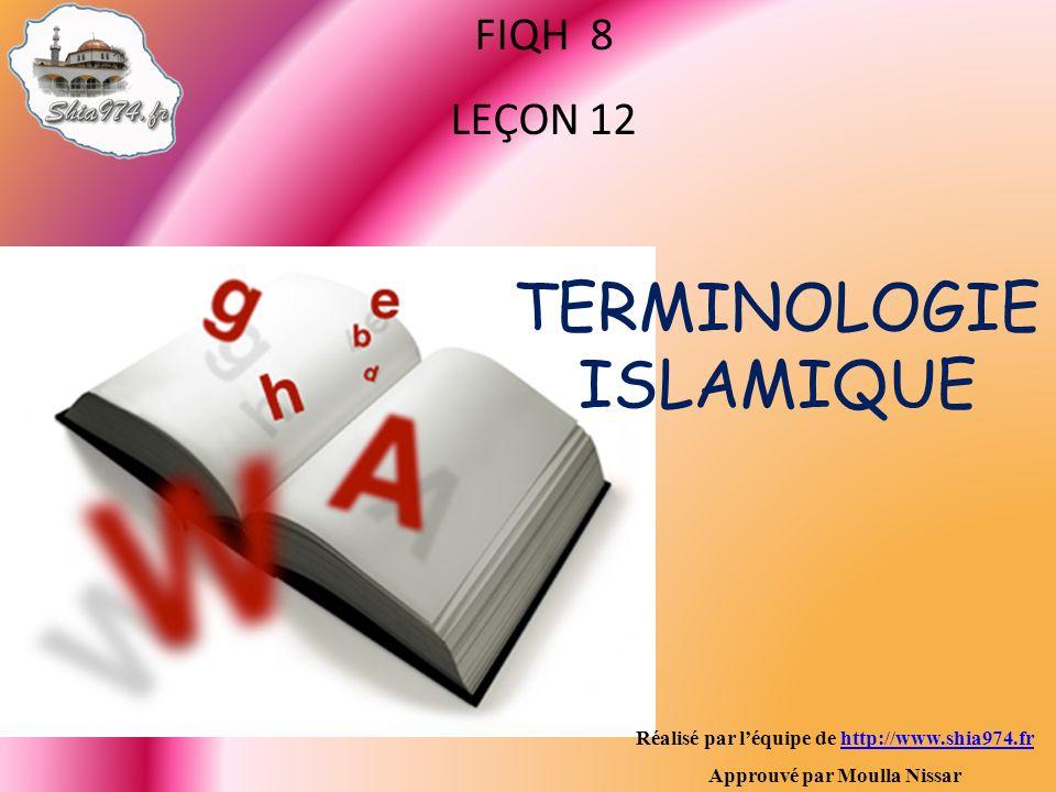Réalisé par léquipe de http://www.shia974.frhttp://www.shia974.fr Approuvé par Moulla Nissar FIQH 8 LEÇON 12 TERMINOLOGIE ISLAMIQUE