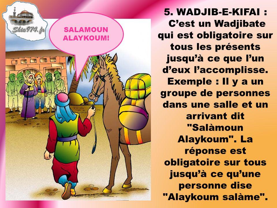 5. WADJIB-E-KIFAI : Cest un Wadjibate qui est obligatoire sur tous les présents jusquà ce que lun deux laccomplisse. Exemple : Il y a un groupe de per