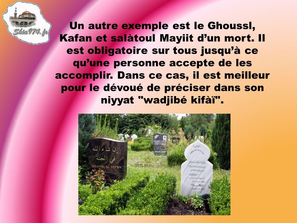 Un autre exemple est le Ghoussl, Kafan et salàtoul Mayiit dun mort. Il est obligatoire sur tous jusquà ce quune personne accepte de les accomplir. Dan