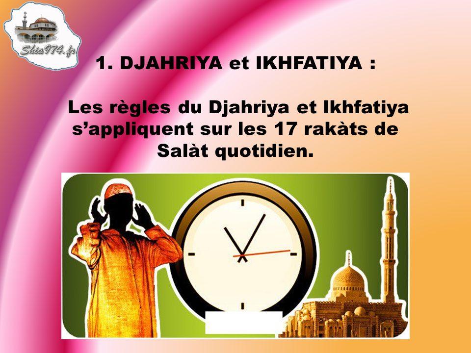 1. DJAHRIYA et IKHFATIYA : Les règles du Djahriya et Ikhfatiya sappliquent sur les 17 rakàts de Salàt quotidien.